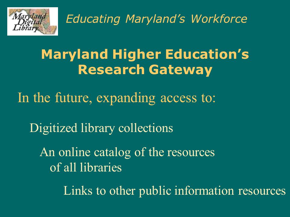 Educating Maryland's Workforce Maryland Higher Education's Research Gateway In FY 2000, MDL spent $600,000 to license electronic resources, at a savings to individual schools of $2.9 million.
