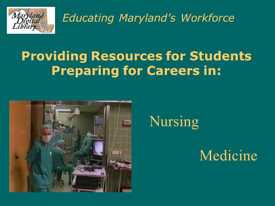 Educating Maryland's Workforce Providing Resources for Students Preparing for Careers in: Nursing Medicine