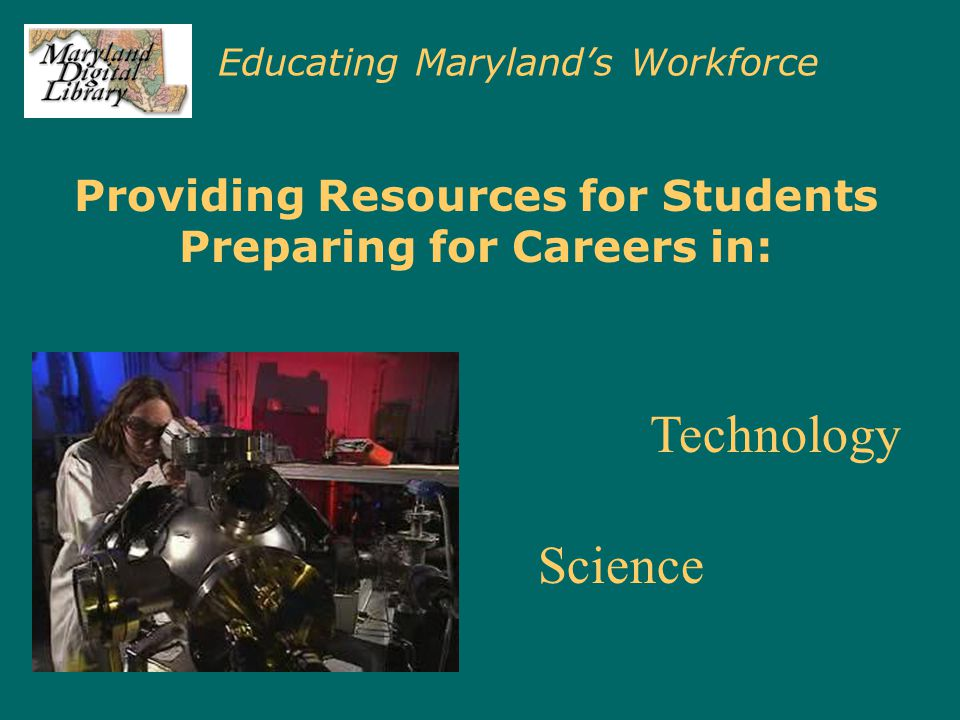 Educating Maryland's Workforce Providing Resources for Students Preparing for Careers in: Science Technology