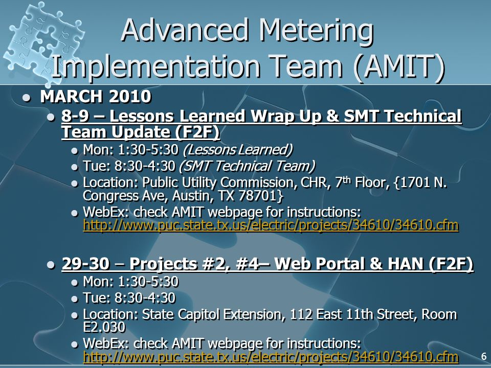 Advanced Metering Implementation Team (AMIT) MARCH 2010 8-9 – Lessons Learned Wrap Up & SMT Technical Team Update (F2F) Mon: 1:30-5:30 (Lessons Learned) Tue: 8:30-4:30 (SMT Technical Team) Location: Public Utility Commission, CHR, 7 th Floor, {1701 N.
