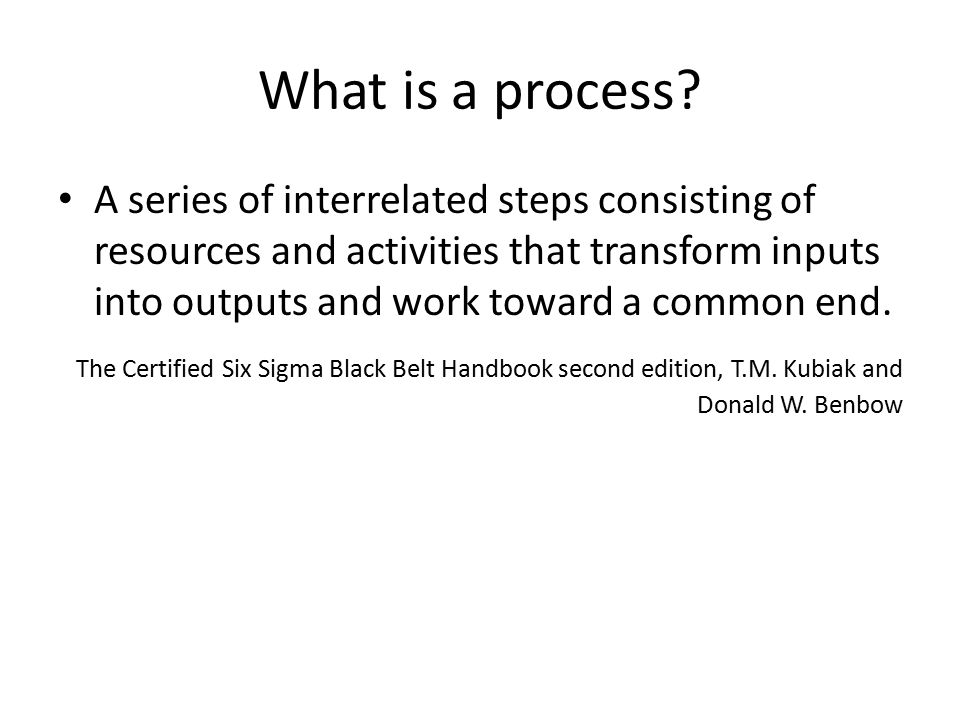 What is a process? A series of interrelated steps consisting of resources and activities that transform inputs into outputs and work toward a common e