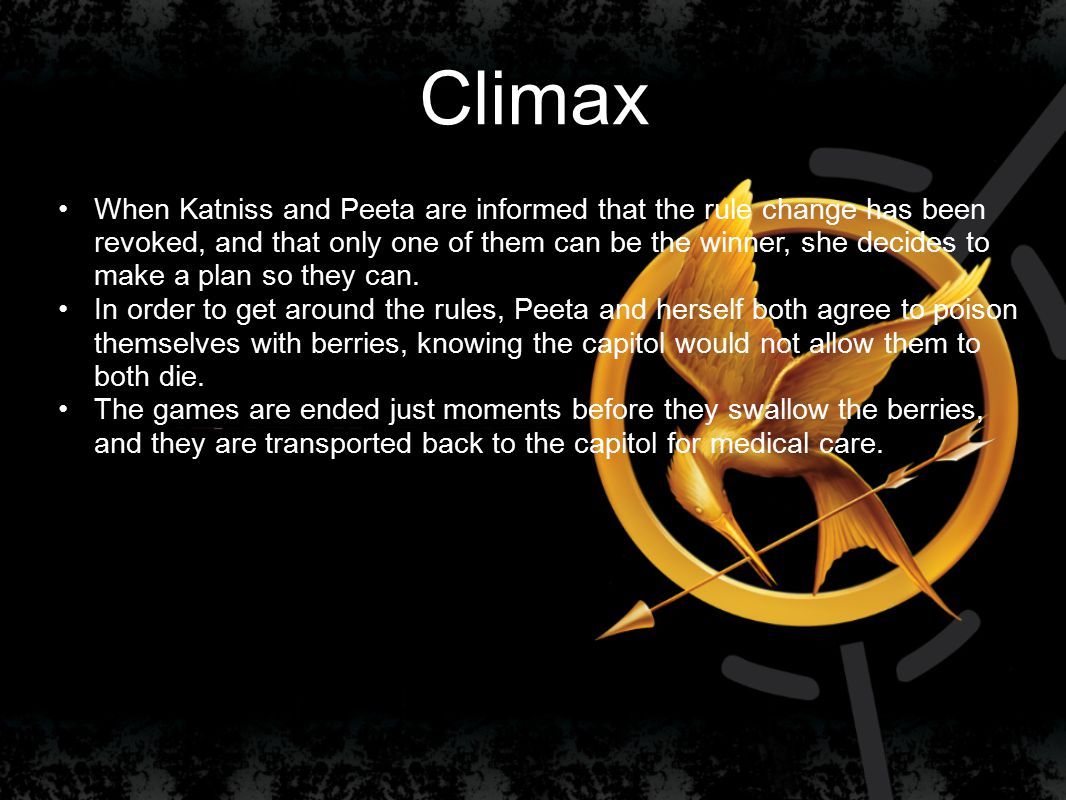Climax When Katniss and Peeta are informed that the rule change has been revoked, and that only one of them can be the winner, she decides to make a plan so they can.