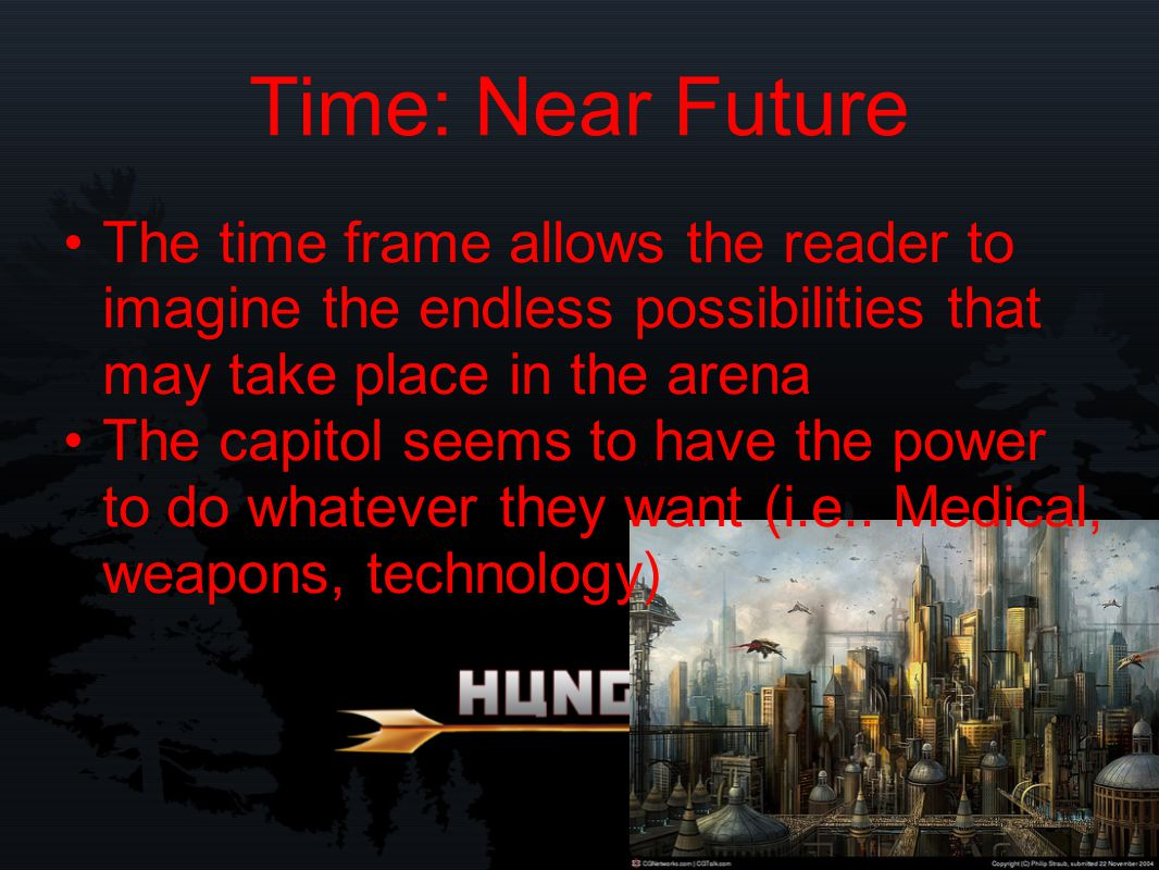 Time: Near Future The time frame allows the reader to imagine the endless possibilities that may take place in the arena The capitol seems to have the power to do whatever they want (i.e..