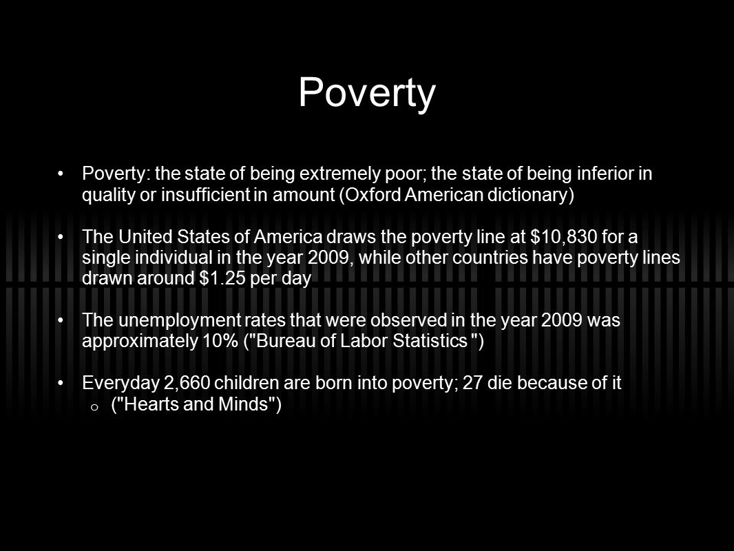 Poverty Poverty: the state of being extremely poor; the state of being inferior in quality or insufficient in amount (Oxford American dictionary) The United States of America draws the poverty line at $10,830 for a single individual in the year 2009, while other countries have poverty lines drawn around $1.25 per day The unemployment rates that were observed in the year 2009 was approximately 10% ( Bureau of Labor Statistics ) Everyday 2,660 children are born into poverty; 27 die because of it o ( Hearts and Minds )