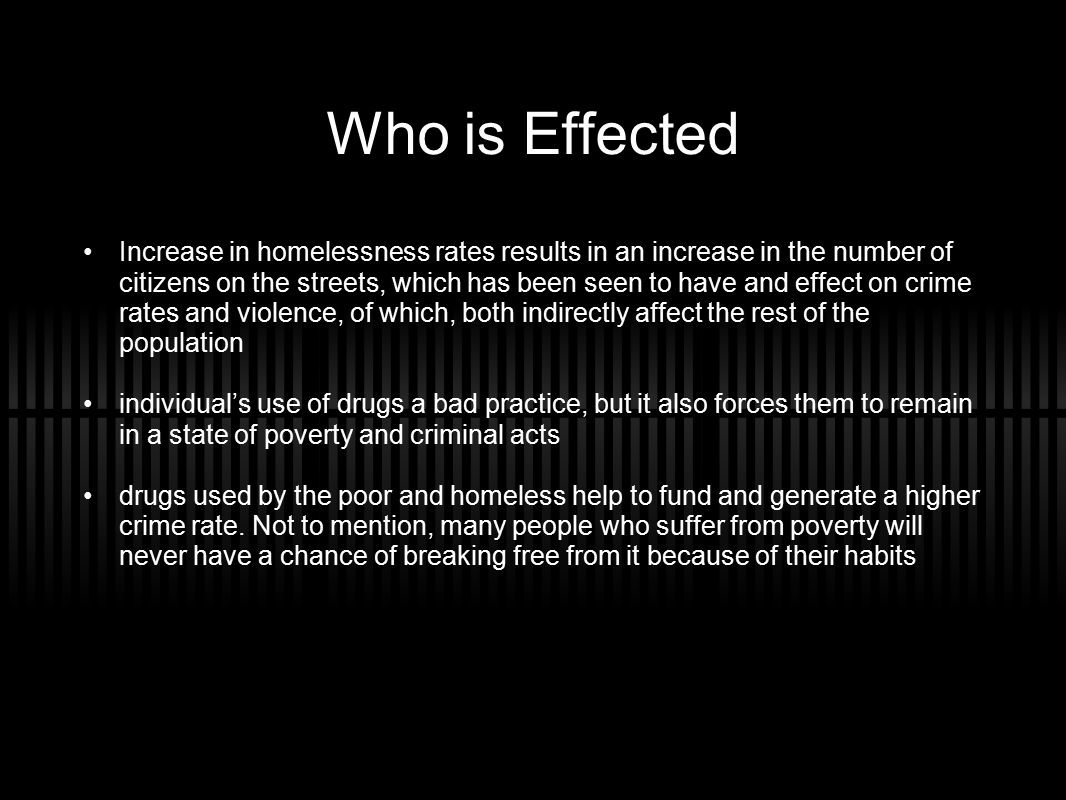 Who is Effected Increase in homelessness rates results in an increase in the number of citizens on the streets, which has been seen to have and effect on crime rates and violence, of which, both indirectly affect the rest of the population individual's use of drugs a bad practice, but it also forces them to remain in a state of poverty and criminal acts drugs used by the poor and homeless help to fund and generate a higher crime rate.