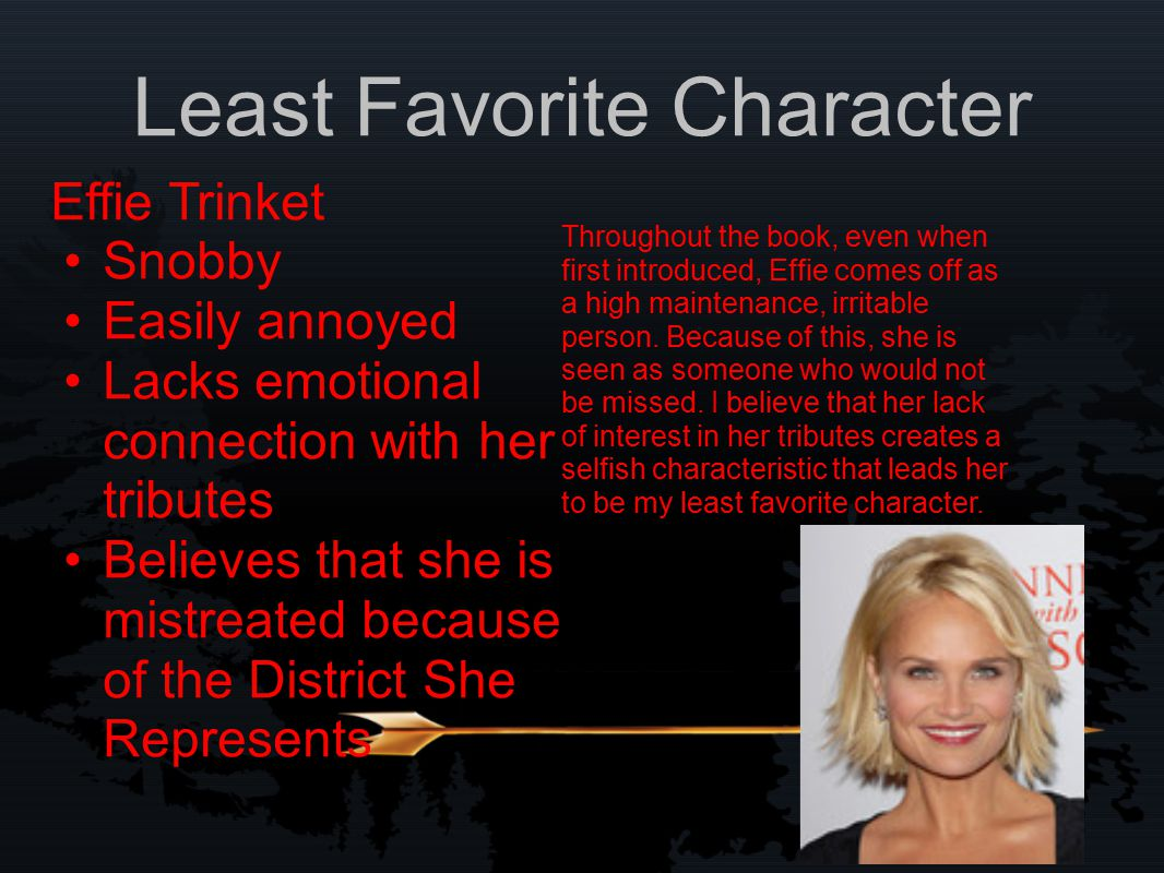 Least Favorite Character Effie Trinket Snobby Easily annoyed Lacks emotional connection with her tributes Believes that she is mistreated because of the District She Represents Throughout the book, even when first introduced, Effie comes off as a high maintenance, irritable person.