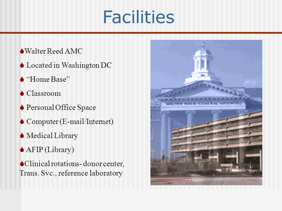 Facilities  Walter Reed AMC  Located in Washington DC  Home Base  Classroom  Personal Office Space  Computer (E-mail/Internet)  Medical Library  AFIP (Library)  Clinical rotations- donor center, Trans.