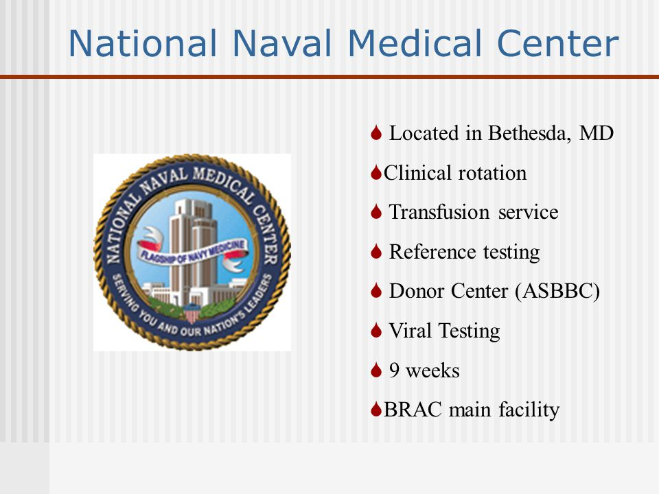 National Naval Medical Center  Located in Bethesda, MD  Clinical rotation  Transfusion service  Reference testing  Donor Center (ASBBC)  Viral Testing  9 weeks  BRAC main facility