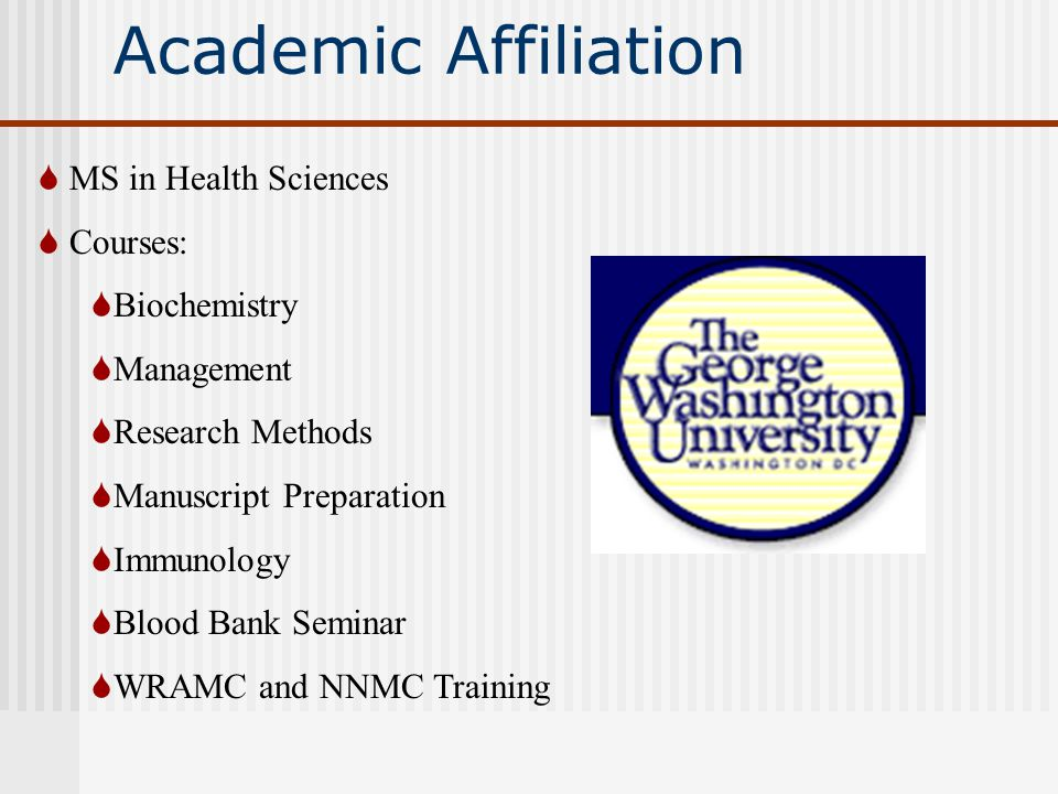 Academic Affiliation  MS in Health Sciences  Courses:  Biochemistry  Management  Research Methods  Manuscript Preparation  Immunology  Blood Bank Seminar  WRAMC and NNMC Training