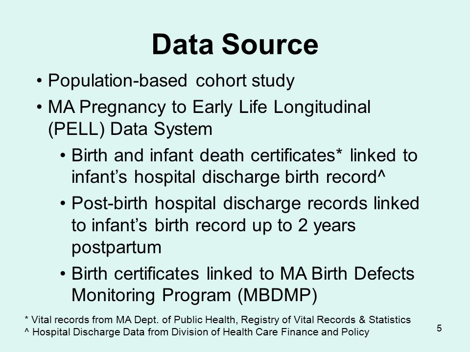 5 Data Source Population-based cohort study MA Pregnancy to Early Life Longitudinal (PELL) Data System Birth and infant death certificates* linked to infant's hospital discharge birth record^ Post-birth hospital discharge records linked to infant's birth record up to 2 years postpartum Birth certificates linked to MA Birth Defects Monitoring Program (MBDMP) * Vital records from MA Dept.