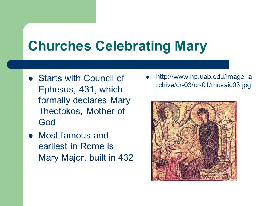 Churches Celebrating Mary Starts with Council of Ephesus, 431, which formally declares Mary Theotokos, Mother of God Most famous and earliest in Rome is Mary Major, built in 432 http://www.hp.uab.edu/image_a rchive/cr-03/cr-01/mosaic03.jpg