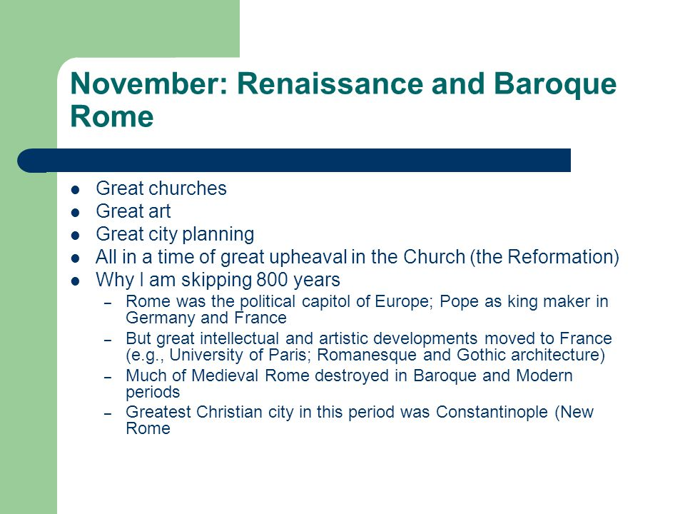 November: Renaissance and Baroque Rome Great churches Great art Great city planning All in a time of great upheaval in the Church (the Reformation) Why I am skipping 800 years – Rome was the political capitol of Europe; Pope as king maker in Germany and France – But great intellectual and artistic developments moved to France (e.g., University of Paris; Romanesque and Gothic architecture) – Much of Medieval Rome destroyed in Baroque and Modern periods – Greatest Christian city in this period was Constantinople (New Rome