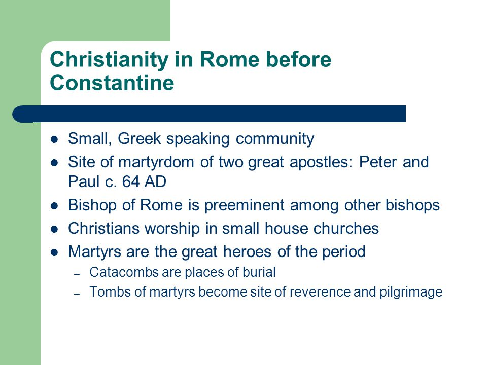 Christianity in Rome before Constantine Small, Greek speaking community Site of martyrdom of two great apostles: Peter and Paul c.