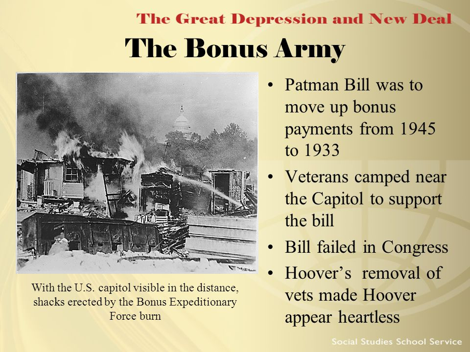 The Bonus Army Patman Bill was to move up bonus payments from 1945 to 1933 Veterans camped near the Capitol to support the bill Bill failed in Congres