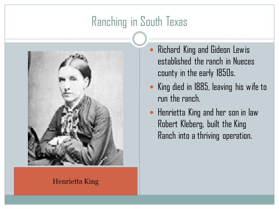 Ranching in South Texas Richard King and Gideon Lewis established the ranch in Nueces county in the early 1850s.