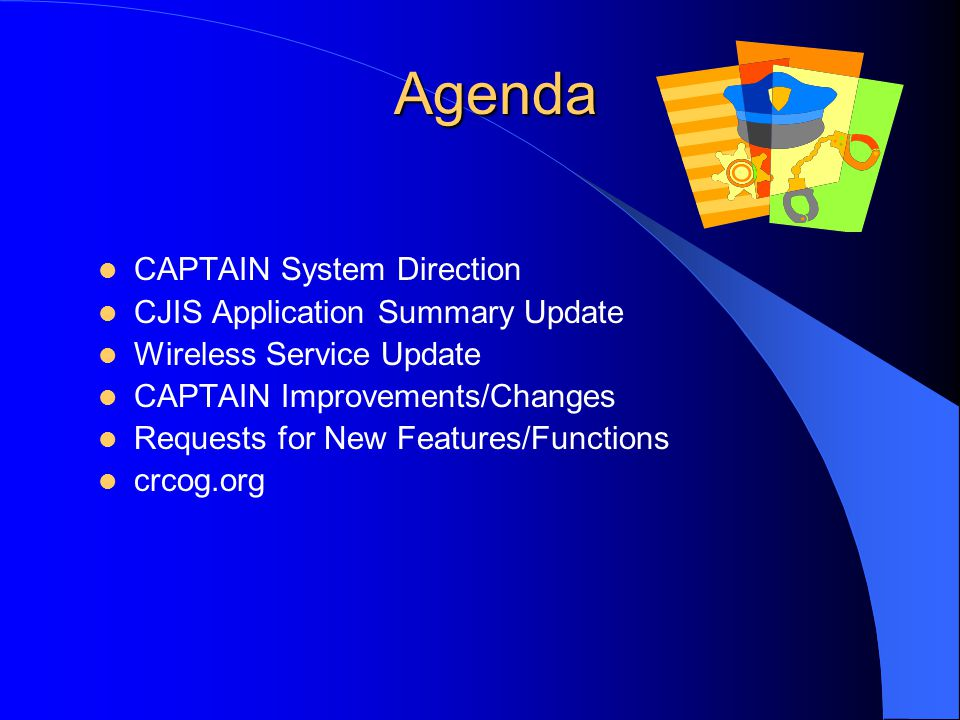 Agenda CAPTAIN System Direction CJIS Application Summary Update Wireless Service Update CAPTAIN Improvements/Changes Requests for New Features/Functions crcog.org