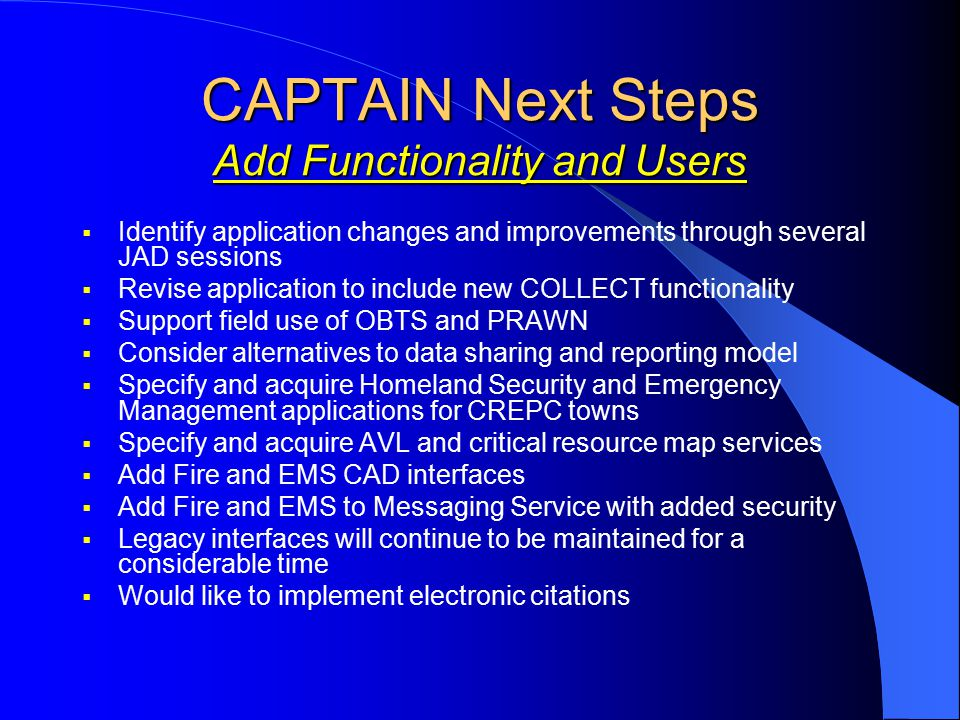 CAPTAIN Next Steps Add Functionality and Users  Identify application changes and improvements through several JAD sessions  Revise application to include new COLLECT functionality  Support field use of OBTS and PRAWN  Consider alternatives to data sharing and reporting model  Specify and acquire Homeland Security and Emergency Management applications for CREPC towns  Specify and acquire AVL and critical resource map services  Add Fire and EMS CAD interfaces  Add Fire and EMS to Messaging Service with added security  Legacy interfaces will continue to be maintained for a considerable time  Would like to implement electronic citations