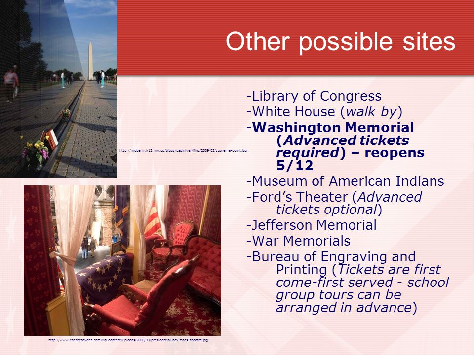 Other possible sites -Library of Congress -White House (walk by) -Washington Memorial (Advanced tickets required) – reopens 5/12 -Museum of American Indians -Ford's Theater (Advanced tickets optional) -Jefferson Memorial -War Memorials -Bureau of Engraving and Printing (Tickets are first come-first served - school group tours can be arranged in advance) http://moberly.k12.mo.us/blogs/pashriver/files/2009/02/supreme-court.jpg http://www.thedctraveler.com/wp-content/uploads/2008/03/presidential-box-fords-theatre.jpg