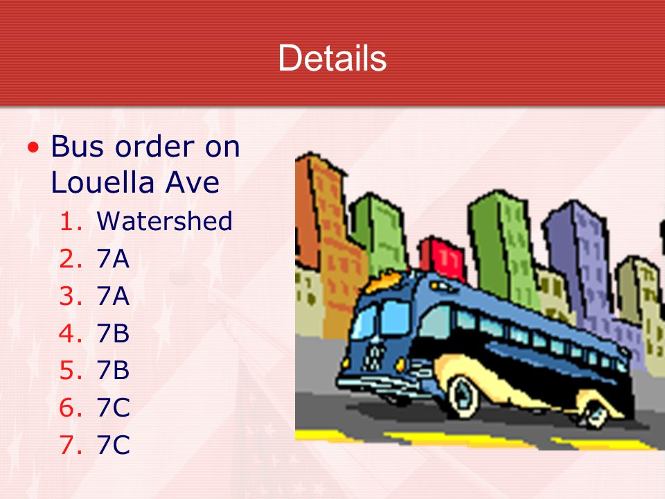 Details Bus order on Louella Ave 1.Watershed 2.7A 3.7A 4.7B 5.7B 6.7C 7.7C