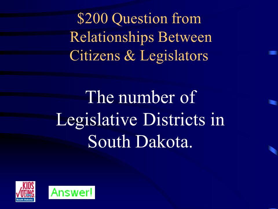 $100 Answer from Relationships Between Citizens & Legislators Who are Legislators? (or Senators & Representatives)
