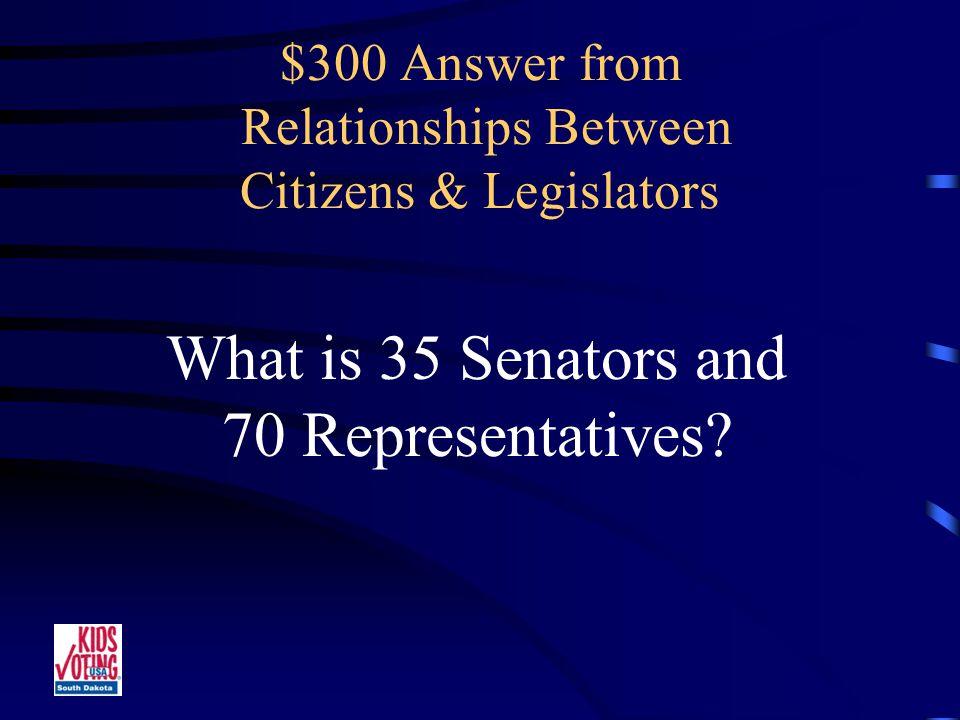 $300 Question from Relationships Between Citizens & Legislators The total number of Senators and Representatives in the Legislature.