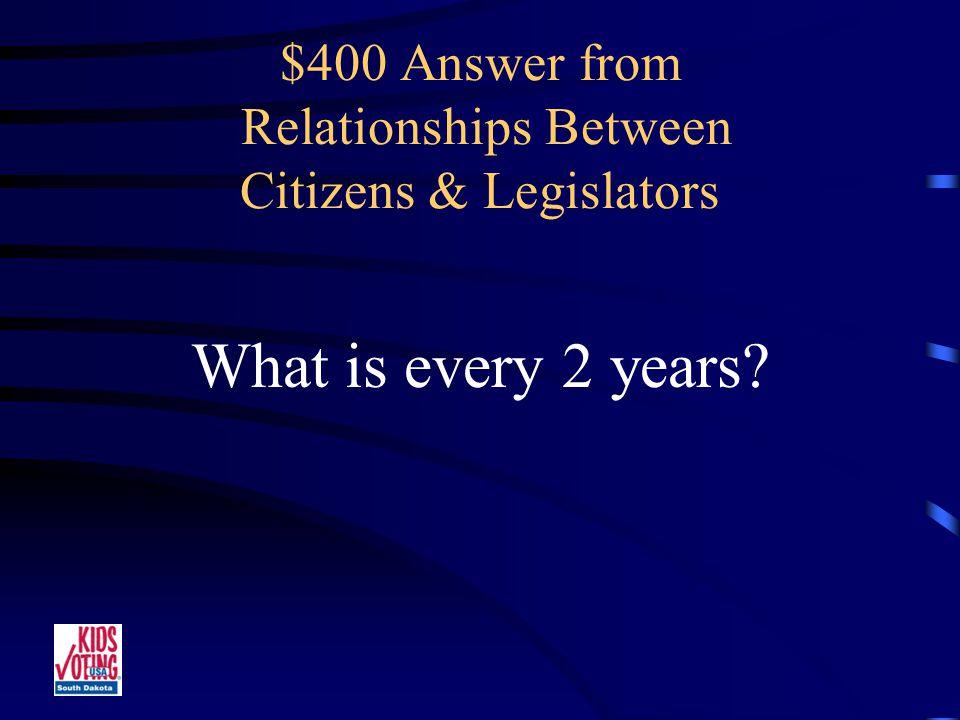 $400 Question from Relationships Between Citizens & Legislators Number of years between Legislative elections.