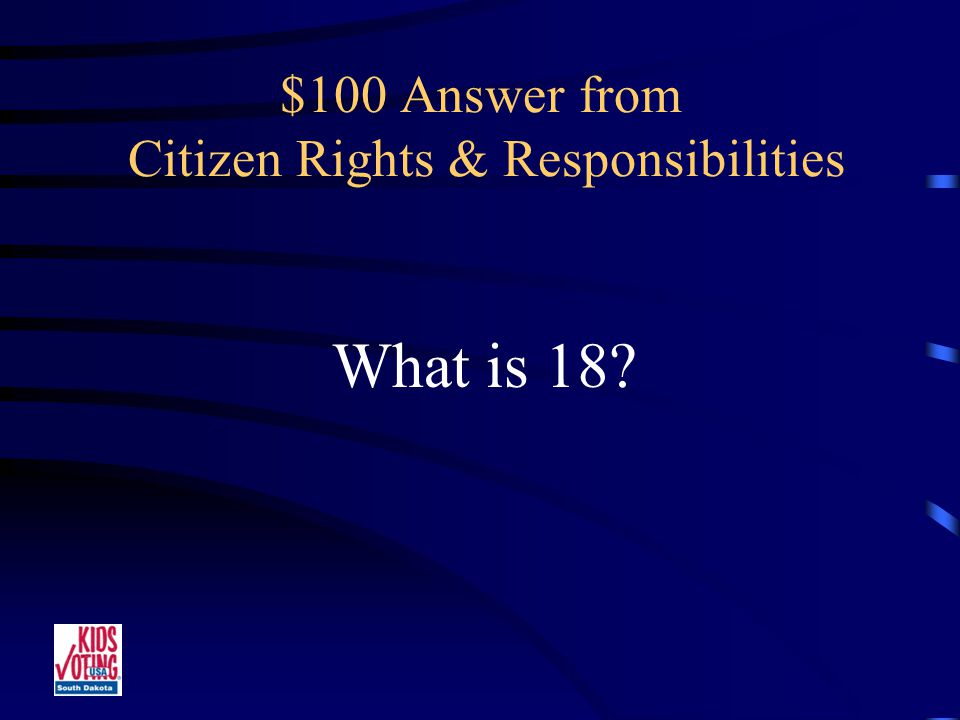 $100 Question from Citizen Rights & Responsibilities The age at which a citizen can legally vote.