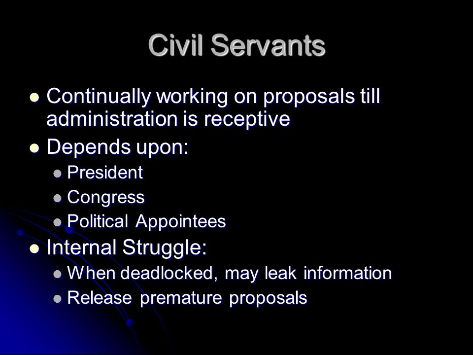 Civil Servants Continually working on proposals till administration is receptive Continually working on proposals till administration is receptive Depends upon: Depends upon: President President Congress Congress Political Appointees Political Appointees Internal Struggle: Internal Struggle: When deadlocked, may leak information When deadlocked, may leak information Release premature proposals Release premature proposals