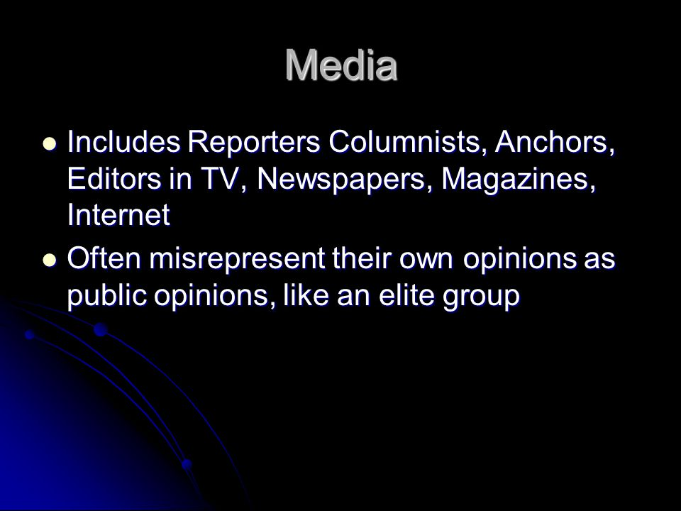 Media Includes Reporters Columnists, Anchors, Editors in TV, Newspapers, Magazines, Internet Includes Reporters Columnists, Anchors, Editors in TV, Newspapers, Magazines, Internet Often misrepresent their own opinions as public opinions, like an elite group Often misrepresent their own opinions as public opinions, like an elite group