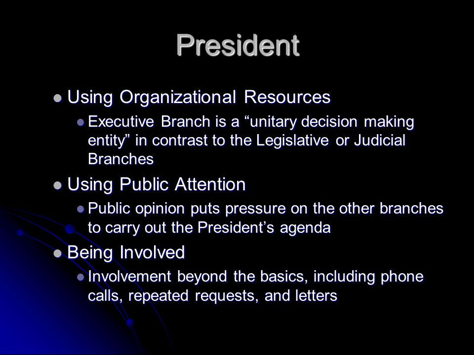 "President Using Organizational Resources Using Organizational Resources Executive Branch is a ""unitary decision making entity"" in contrast to the Legi"