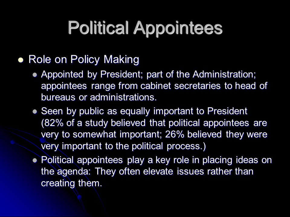 Political Appointees Role on Policy Making Role on Policy Making Appointed by President; part of the Administration; appointees range from cabinet sec
