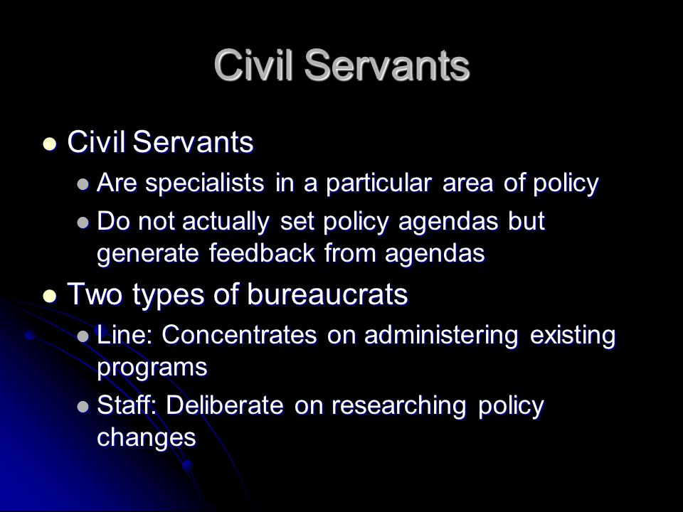 Civil Servants Civil Servants Civil Servants Are specialists in a particular area of policy Are specialists in a particular area of policy Do not actually set policy agendas but generate feedback from agendas Do not actually set policy agendas but generate feedback from agendas Two types of bureaucrats Two types of bureaucrats Line: Concentrates on administering existing programs Line: Concentrates on administering existing programs Staff: Deliberate on researching policy changes Staff: Deliberate on researching policy changes