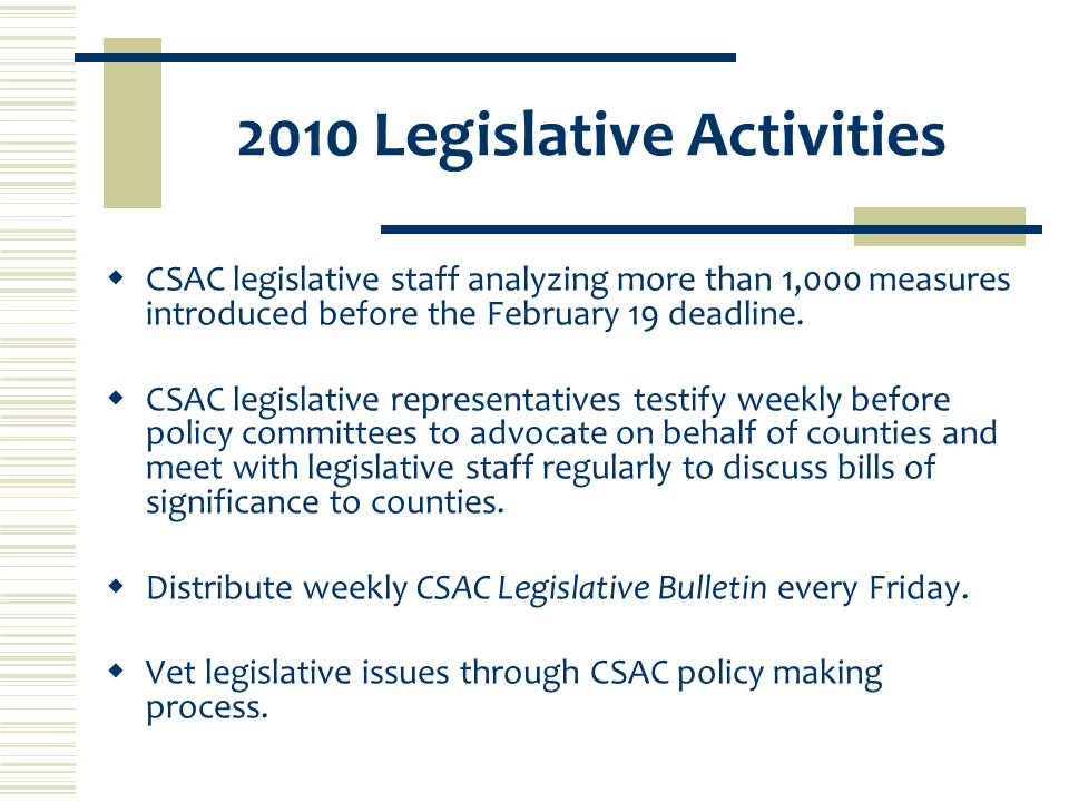 2010 Legislative Activities  CSAC legislative staff analyzing more than 1,000 measures introduced before the February 19 deadline.