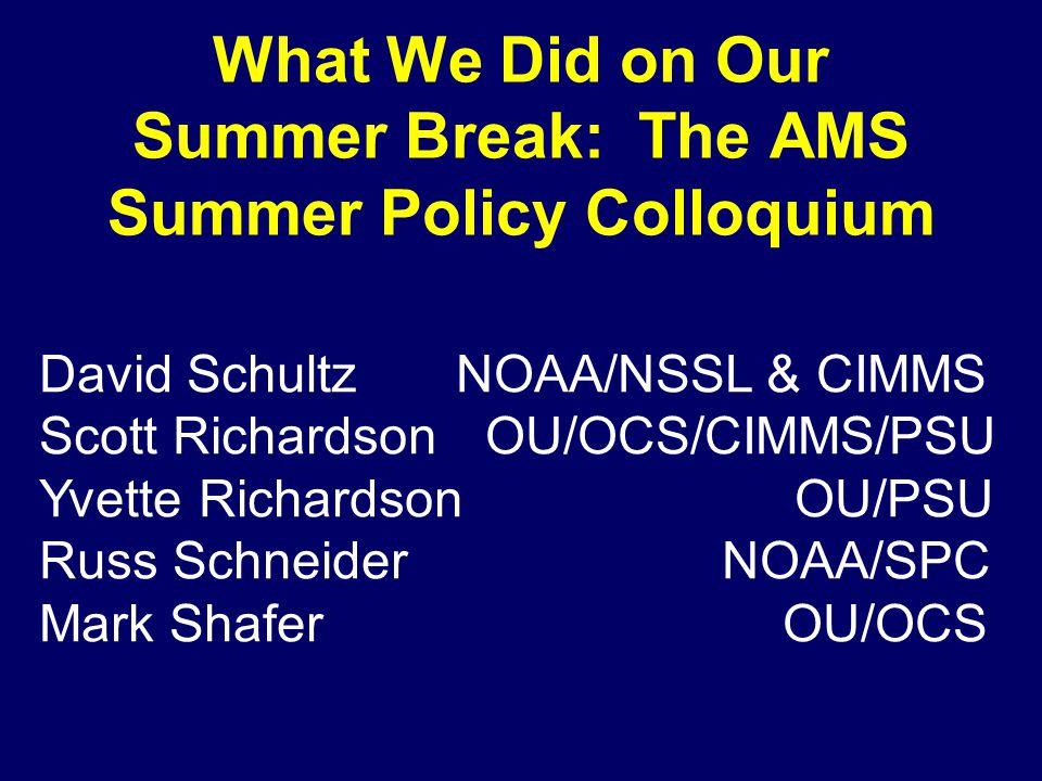 What We Did on Our Summer Break: The AMS Summer Policy Colloquium David SchultzNOAA/NSSL & CIMMS Scott Richardson OU/OCS/CIMMS/PSU Yvette Richardson OU/PSU Russ Schneider NOAA/SPC Mark Shafer OU/OCS