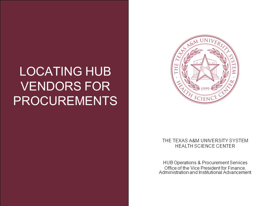 THE TEXAS A&M UNIVERSITY SYSTEM HEALTH SCIENCE CENTER HUB Operations & Procurement Services Office of the Vice President for Finance, Administration and Institutional Advancement LOCATING HUB VENDORS FOR PROCUREMENTS