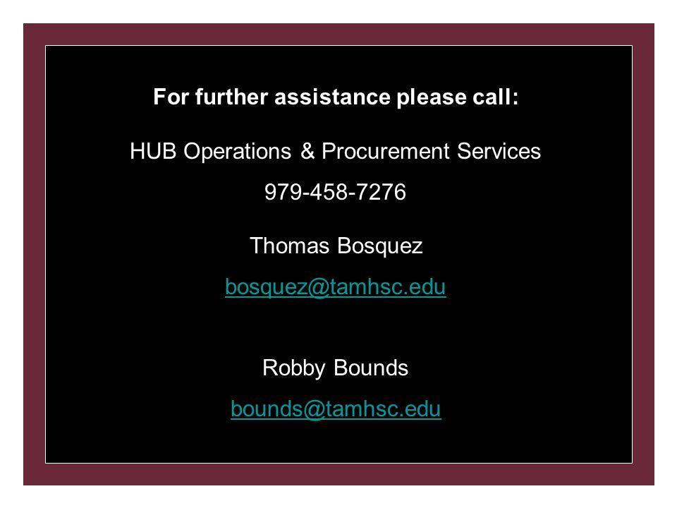 For further assistance please call: HUB Operations & Procurement Services 979-458-7276 Thomas Bosquez bosquez@tamhsc.edu Robby Bounds bounds@tamhsc.edu