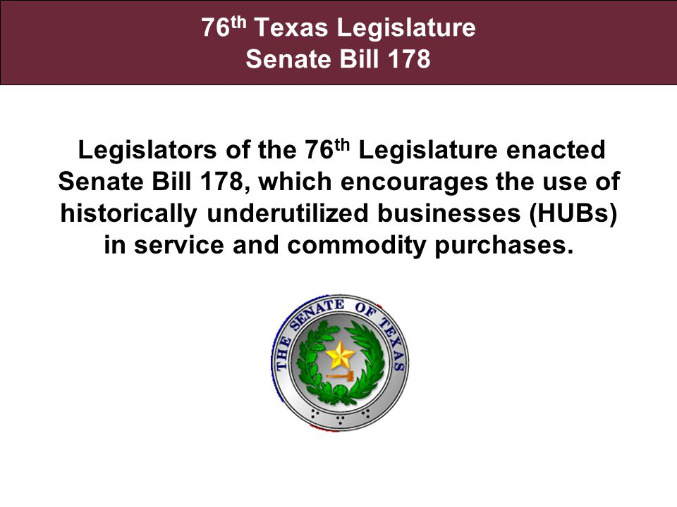 76 th Texas Legislature Senate Bill 178 Legislators of the 76 th Legislature enacted Senate Bill 178, which encourages the use of historically underutilized businesses (HUBs) in service and commodity purchases.