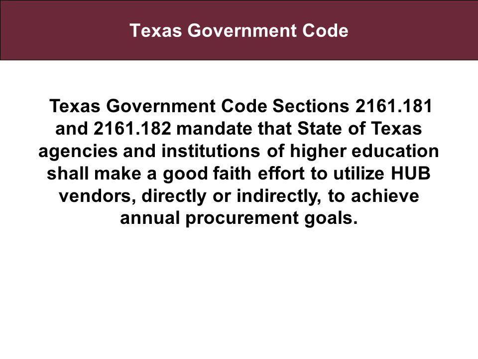 Texas Government Code Texas Government Code Sections 2161.181 and 2161.182 mandate that State of Texas agencies and institutions of higher education shall make a good faith effort to utilize HUB vendors, directly or indirectly, to achieve annual procurement goals.
