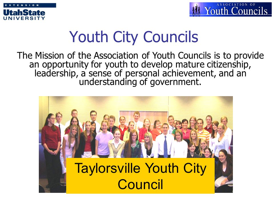 Youth City Councils Taylorsville Youth City Council The Mission of the Association of Youth Councils is to provide an opportunity for youth to develop mature citizenship, leadership, a sense of personal achievement, and an understanding of government.