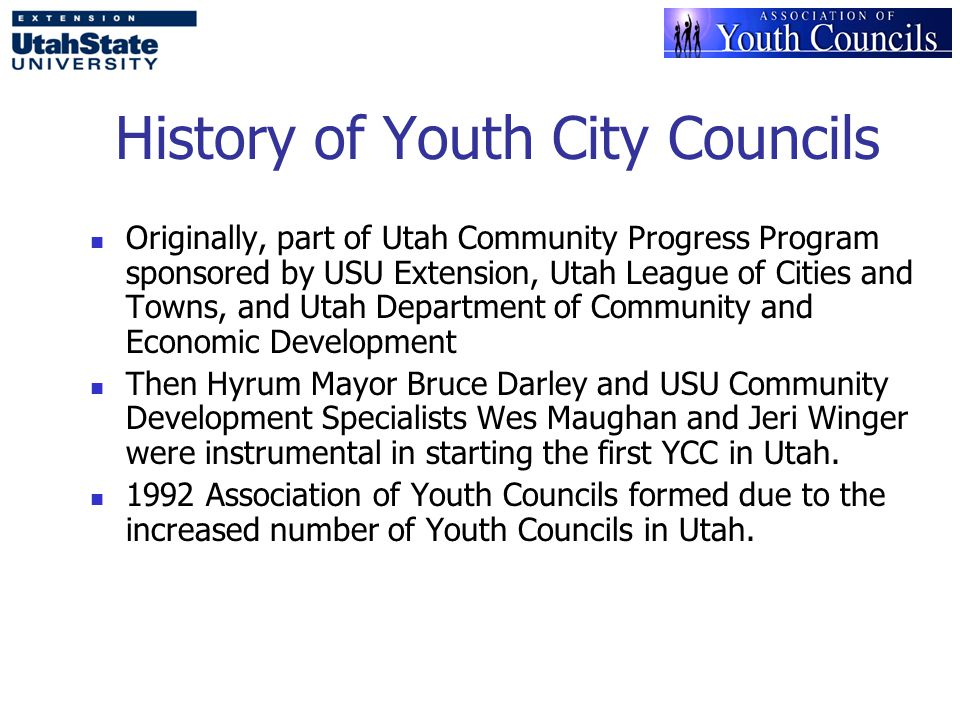 History of Youth City Councils Originally, part of Utah Community Progress Program sponsored by USU Extension, Utah League of Cities and Towns, and Utah Department of Community and Economic Development Then Hyrum Mayor Bruce Darley and USU Community Development Specialists Wes Maughan and Jeri Winger were instrumental in starting the first YCC in Utah.