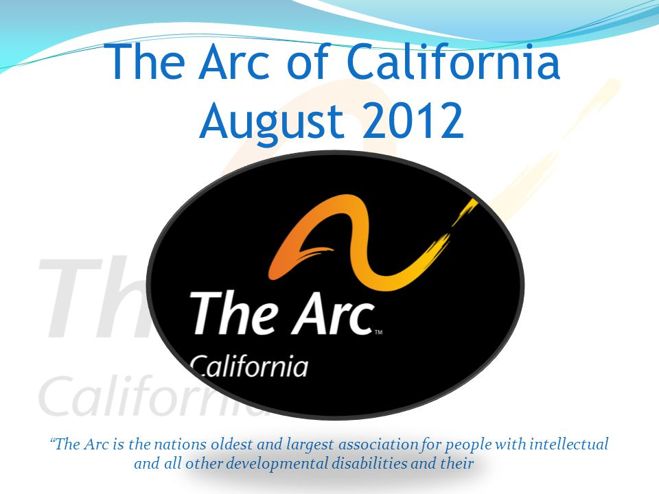 The Arc of California August 2012 The Arc is the nations oldest and largest association for people with intellectual and all other developmental disabilities and their families since 1953