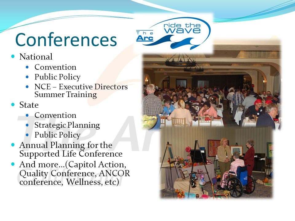 Conferences National Convention Public Policy NCE – Executive Directors Summer Training State Convention Strategic Planning Public Policy Annual Planning for the Supported Life Conference And more…(Capitol Action, Quality Conference, ANCOR conference, Wellness, etc)