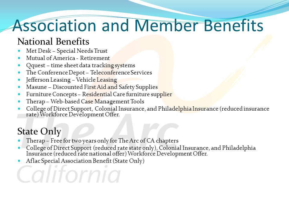 Association and Member Benefits National Benefits Met Desk – Special Needs Trust Mutual of America - Retirement Qquest – time sheet data tracking systems The Conference Depot – Teleconference Services Jefferson Leasing – Vehicle Leasing Masune – Discounted First Aid and Safety Supplies Furniture Concepts – Residential Care furniture supplier Therap – Web-based Case Management Tools College of Direct Support, Colonial Insurance, and Philadelphia Insurance (reduced insurance rate) Workforce Development Offer.