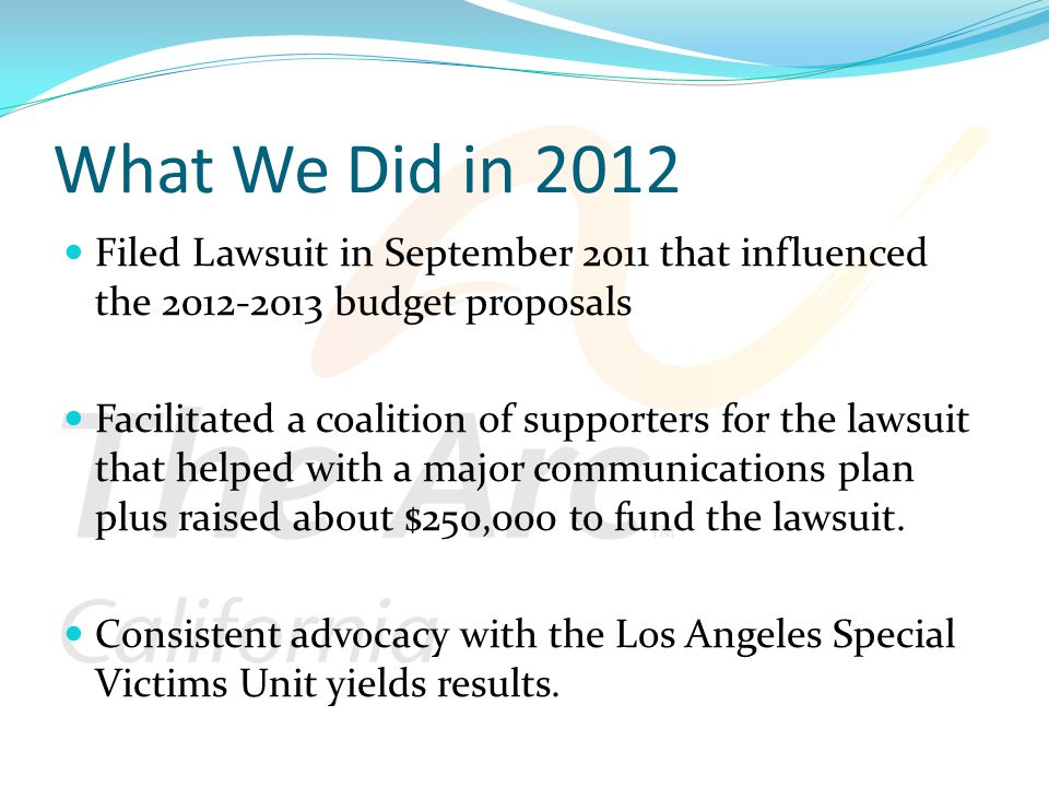 What We Did in 2012 Filed Lawsuit in September 2011 that influenced the 2012-2013 budget proposals Facilitated a coalition of supporters for the lawsuit that helped with a major communications plan plus raised about $250,000 to fund the lawsuit.