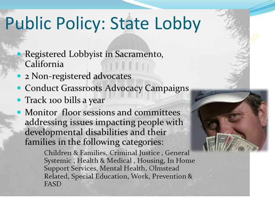 Public Policy: State Lobby Registered Lobbyist in Sacramento, California 2 Non-registered advocates Conduct Grassroots Advocacy Campaigns Track 100 bills a year Monitor floor sessions and committees addressing issues impacting people with developmental disabilities and their families in the following categories: Children & Families, Criminal Justice, General Systemic, Health & Medical, Housing, In Home Support Services, Mental Health, Olmstead Related, Special Education, Work, Prevention & FASD