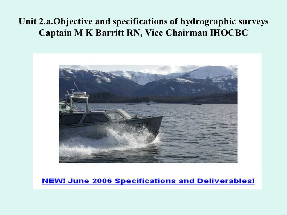 Unit 2.a.Objective and specifications of hydrographic surveys Captain M K Barritt RN, Vice Chairman IHOCBC