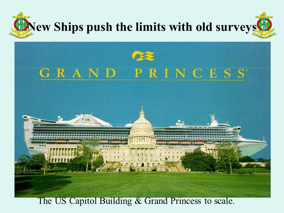 New Ships push the limits with old surveys The US Capitol Building & Grand Princess to scale.