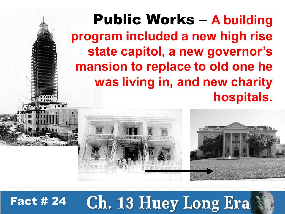 Fact # 24 Public Works – A building program included a new high rise state capitol, a new governor's mansion to replace to old one he was living in, and new charity hospitals.