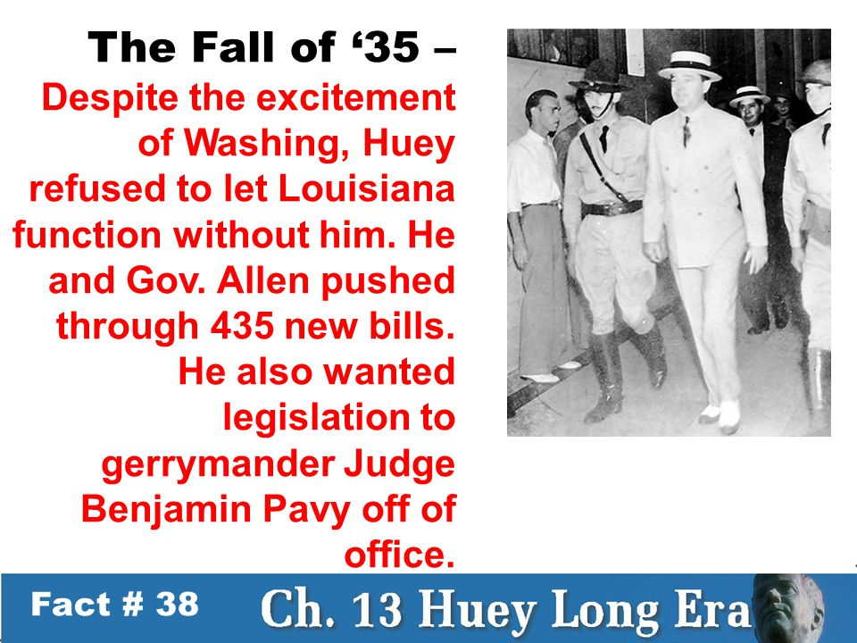Fact # 38 The Fall of '35 – Despite the excitement of Washing, Huey refused to let Louisiana function without him.