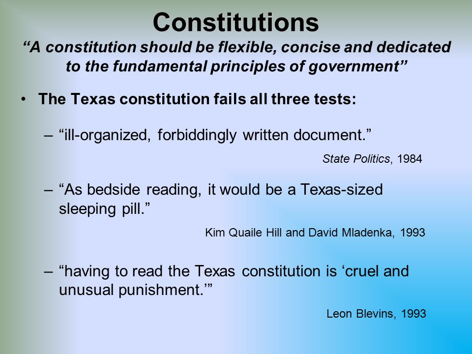 Constitutions Constitutions A constitution should be flexible, concise and dedicated to the fundamental principles of government The Texas constitution fails all three tests: – – ill-organized, forbiddingly written document. State Politics, 1984 – – As bedside reading, it would be a Texas-sized sleeping pill. Kim Quaile Hill and David Mladenka, 1993 – – having to read the Texas constitution is 'cruel and unusual punishment.' Leon Blevins, 1993
